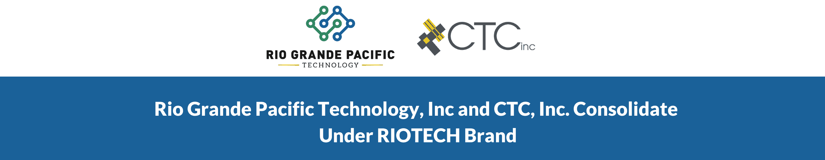 Copy of Rio Grande Pacific Technology, Inc and CTC, Inc. Consolidating Under RIOTECH Brand (1)